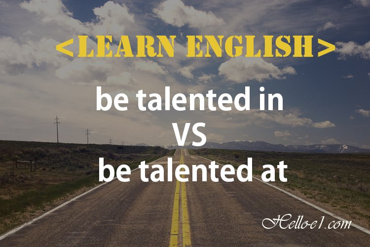 [Hello-e1] be talented in VS be talented at 차이점