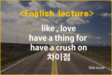 [Hello-e1.com] like , love, have a thing for , have a crush on 차이점